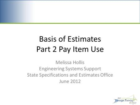 Basis of Estimates Part 2 Pay Item Use Melissa Hollis Engineering Systems Support State Specifications and Estimates Office June 2012.