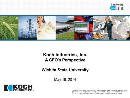 Koch Industries, Inc. A CFO's Perspective Wichita State University May 19, 2014 Confidential and proprietary information of Koch Industries, Inc. Do not.