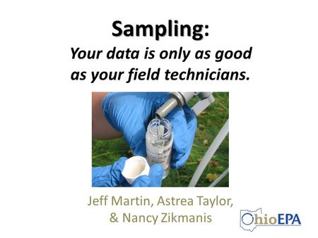 Sampling Sampling: Your data is only as good as your field technicians. Jeff Martin, Astrea Taylor, & Nancy Zikmanis.