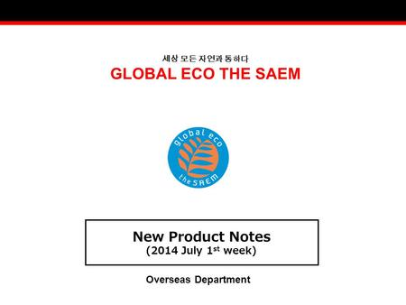 세상 모든 자연과 통하다 GLOBAL ECO THE SAEM New Product Notes (2014 July 1 st week) Overseas Department.