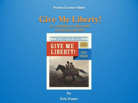 Norton Lecture Slides by Eric Foner Norton Lecture Slides by Eric Foner Give Me Liberty! AN AMERICAN HISTORY FOURTH EDITION.