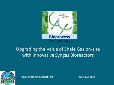 Bioprocess Technology Upgrading the Value of Shale Gas on-site with Innovative Syngas Bioreactors (215) 272-0564.