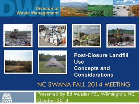 NC SWANA FALL 2014 MEETING Presented by Ed Mussler P.E., Wilmington, NC October 2014 DWM Post-Closure Landfill Use Concepts and Considerations.