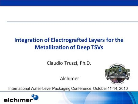 Integration of Electrografted Layers for the Metallization of Deep TSVs Claudio Truzzi, Ph.D. Alchimer International Wafer-Level Packaging Conference,