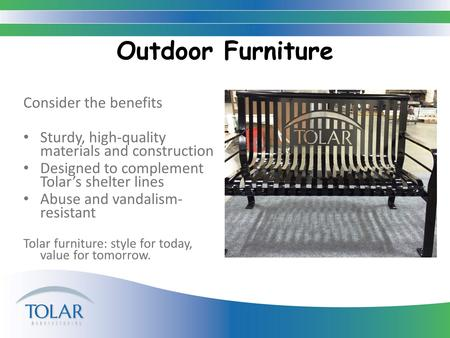 Outdoor Furniture Consider the benefits Sturdy, high-quality materials and construction Designed to complement Tolar's shelter lines Abuse and vandalism-