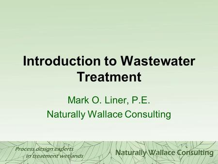 Introduction to Wastewater Treatment Mark O. Liner, P.E. Naturally Wallace Consulting.
