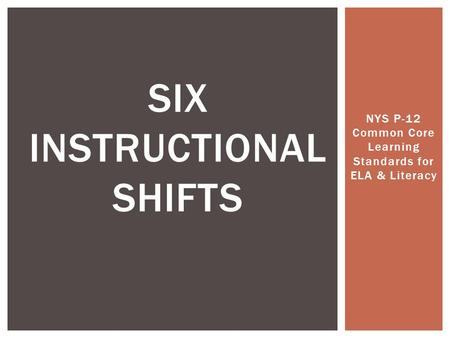 NYS P-12 Common Core Learning Standards for ELA & Literacy SIX INSTRUCTIONAL SHIFTS.