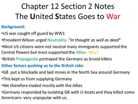 "Chapter 12 Section 2 Notes The United States Goes to War Background: US was caught off guard by WW1 President Wilson urged Neutrality- ""In thought as well."