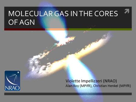  MOLECULAR GAS IN THE CORES OF AGN Violette Impellizzeri (NRAO) Alan Roy (MPIfR), Christian Henkel (MPIfR)