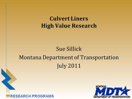 RESEARCH PROGRAMS Culvert Liners High Value Research Sue Sillick Montana Department of Transportation July 2011.
