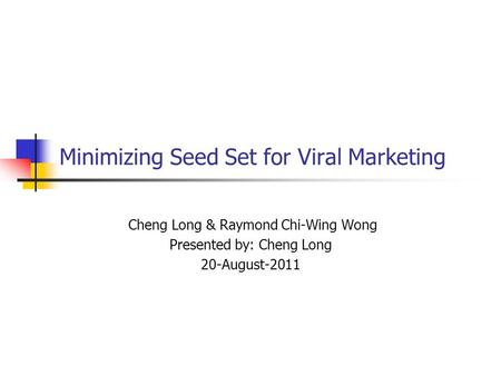 Minimizing Seed Set for Viral Marketing Cheng Long & Raymond Chi-Wing Wong Presented by: Cheng Long 20-August-2011.