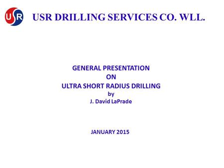 GENERAL PRESENTATION ON ULTRA SHORT RADIUS DRILLING by J. David LaPrade JANUARY 2015 USR DRILLING SERVICES CO. WLL.