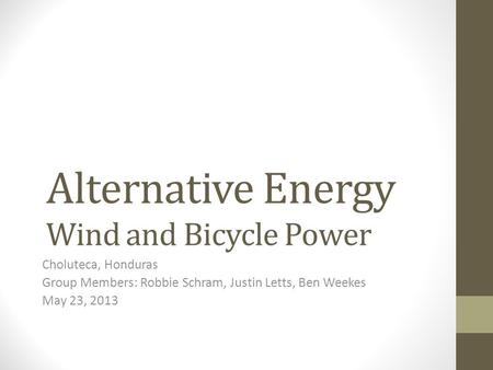 Alternative Energy Wind and Bicycle Power Choluteca, Honduras Group Members: Robbie Schram, Justin Letts, Ben Weekes May 23, 2013.