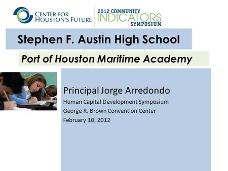 Stephen F. Austin High School Principal Jorge Arredondo Human Capital Development Symposium George R. Brown Convention Center February 10, 2012 Port of.