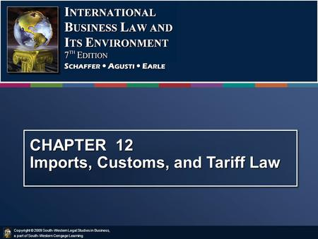 Copyright © 2009 South-Western Legal Studies in Business, a part of South-Western Cengage Learning. CHAPTER 12 Imports, Customs, and Tariff Law.