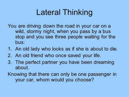 Lateral Thinking You are driving down the road in your car on a wild, stormy night, when you pass by a bus stop and you see three people waiting for the.