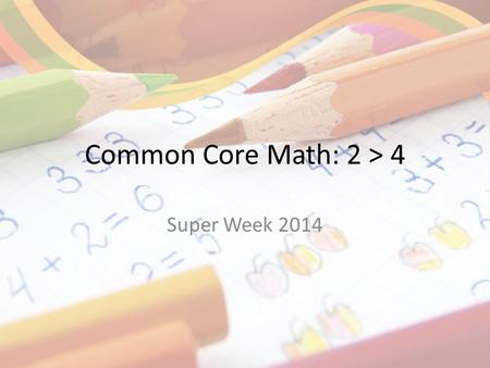 Common Core Math: 2 > 4 Super Week 2014. Norms Silence your technology Limit sidebar conversations.