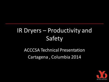 IR Dryers – Productivity and Safety ACCCSA Technical Presentation Cartagena, Columbia 2014.