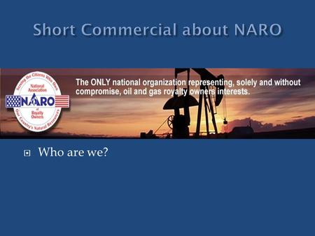  What does this statement mean?  Who are we?.  NARO was founded in 1980 Due to Windfall Profits Tax  We have grown into an educational/advocacy organization.