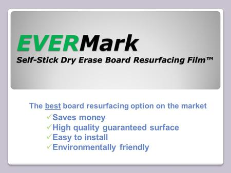 EVERMark Self-Stick Dry Erase Board Resurfacing Film™ The best board resurfacing option on the market Saves money High quality guaranteed surface Easy.