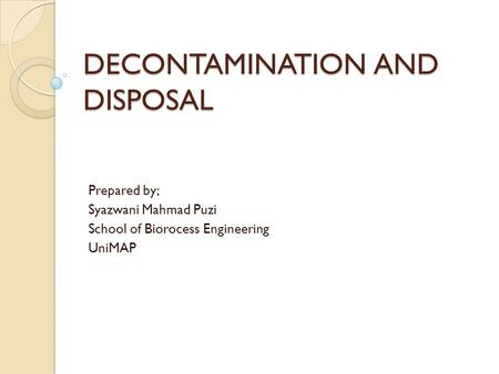 DECONTAMINATION AND DISPOSAL Prepared by; Syazwani Mahmad Puzi School of Biorocess Engineering UniMAP.