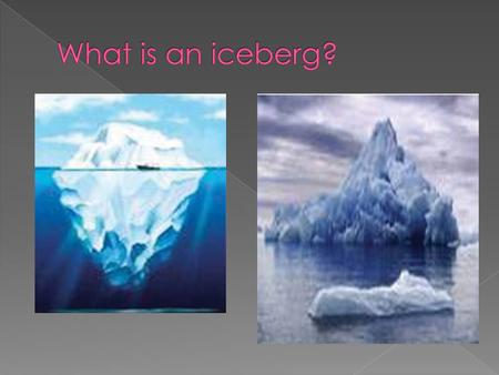 Questions 1. What is an iceberg? 2. What is 'berg'? 3. What is 'glaciers'? 4. Where is most part of an iceberg? 5. How does the writer describe the.