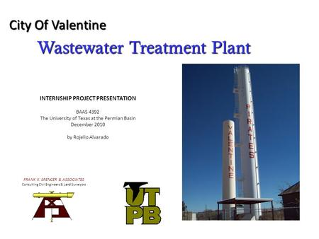 Wastewater Treatment Plant City Of Valentine FRANK X. SPENCER & ASSOCIATES Consulting Civil Engineers & Land Surveyors INTERNSHIP PROJECT PRESENTATION.