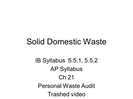 Solid Domestic Waste IB Syllabus 5.5.1, 5.5.2 AP Syllabus Ch 21 Personal Waste Audit <strong>Trashed</strong> video.