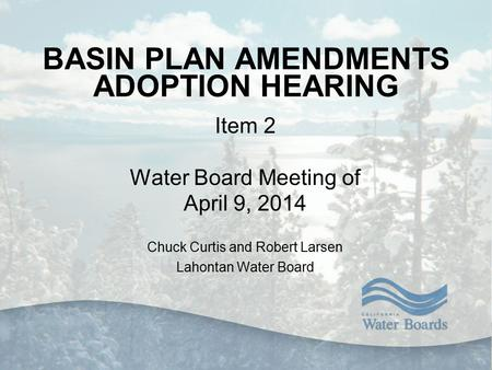BASIN PLAN AMENDMENTS ADOPTION HEARING Item 2 Water Board Meeting of April 9, 2014 Chuck Curtis and Robert Larsen Lahontan Water Board.