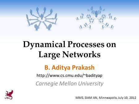 Dynamical Processes on Large Networks B. Aditya Prakash  Carnegie Mellon University MMS, SIAM AN, Minneapolis, July 10,