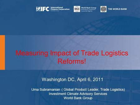 Measuring Impact of Trade Logistics Reforms! Washington DC, April 6, 2011 Uma Subramanian ( Global Product Leader, Trade Logistics) Investment Climate.