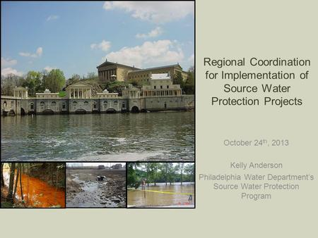 Regional Coordination for Implementation of Source Water Protection Projects October 24 th, 2013 Kelly Anderson Philadelphia Water Department's Source.