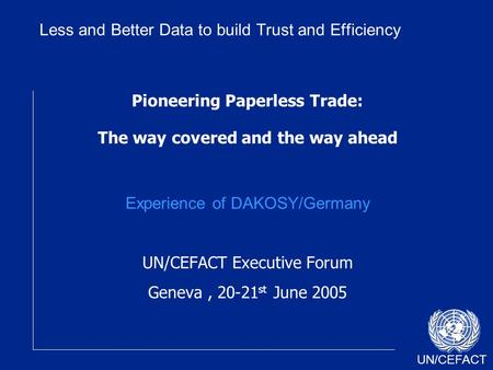 UN/CEFACT Pioneering Paperless Trade: The way covered and the way ahead Experience of DAKOSY/Germany UN/CEFACT Executive Forum Geneva, 20-21 st June 2005.