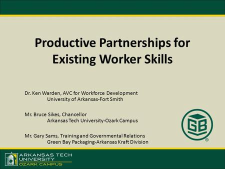 Productive Partnerships for Existing Worker Skills Dr. Ken Warden, AVC for Workforce Development University of Arkansas-Fort Smith Mr. Bruce Sikes, Chancellor.