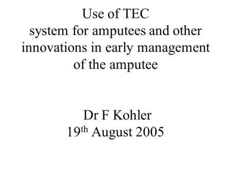 Use of TEC system for amputees and other innovations in early management of the amputee Dr F Kohler 19 th August 2005.