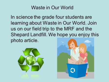 In science the grade four students are learning about Waste in Our World. Join us on our field trip to the MRF and the Shepard Landfill. We hope you enjoy.