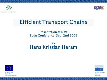 Efficient Transport Chains Presentation at NMC Bodø Conference, Sep. 2nd 2005 by Hans Kristian Haram INTERREG IIIB North Sea Northern Periphery Part of.