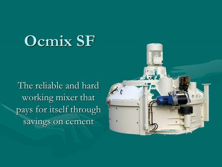 Ocmix SF The reliable and hard working mixer that pays for itself through savings on cement.