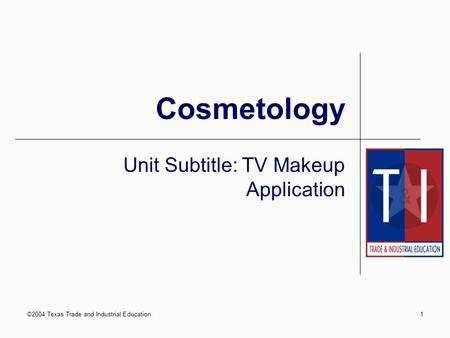 ©2004 Texas Trade and Industrial Education1 Cosmetology Unit Subtitle: TV Makeup Application.