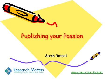Publishing your Passion Sarah Russell www.researchmatters.net.