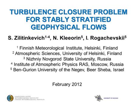 TURBULENCE CLOSURE PROBLEM FOR STABLY STRATIFIED GEOPHYSICAL FLOWS S. Zilitinkevich 1-4, N. Kleeorin 5, I. Rogachevskii 5 1 Finnish Meteorological Institute,