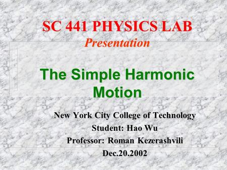 SC 441 PHYSICS LAB Presentation The Simple Harmonic Motion New York City College of Technology Student: Hao Wu Professor: Roman Kezerashvili Dec.20.2002.