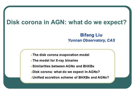 Disk corona in AGN: what do we expect? Bifang Liu Yunnan Observatory, CAS The disk corona evaporation model The model for X-ray binaries Similarities between.