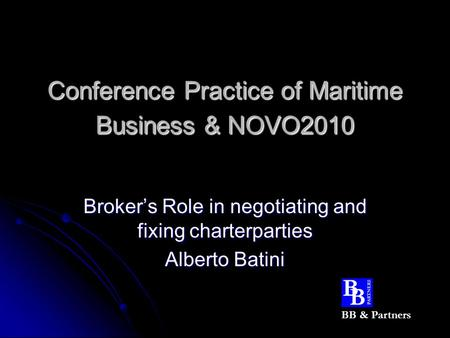 Conference Practice of Maritime Business & NOVO2010 Broker's Role in negotiating and fixing charterparties Alberto Batini BB & Partners.