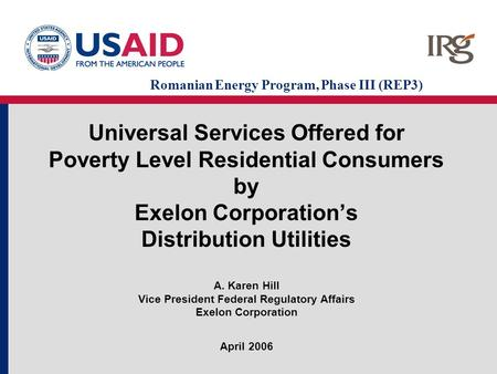 Universal Services Offered for Poverty Level Residential Consumers by Exelon Corporation's Distribution Utilities A. Karen Hill Vice President Federal.