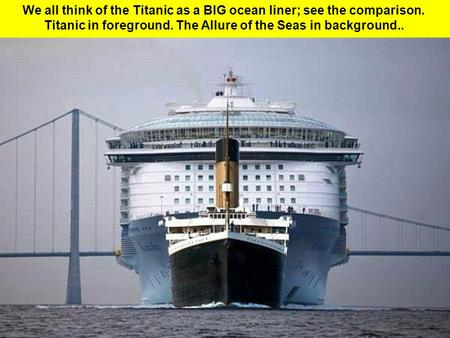 We all think of the Titanic as a BIG ocean liner; see the comparison. Titanic in foreground. The Allure of the Seas in background..