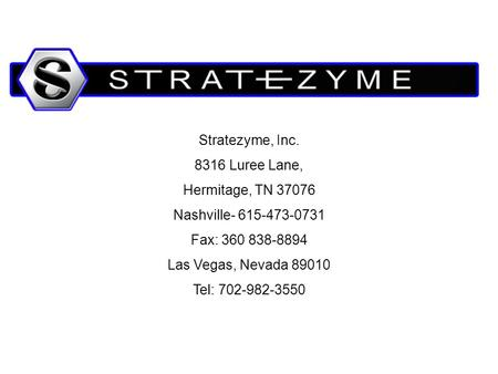 Stratezyme, Inc. 8316 Luree Lane, Hermitage, TN 37076 Nashville- 615-473-0731 Fax: 360 838-8894 Las Vegas, Nevada 89010 Tel: 702-982-3550.