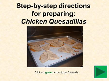 Step-by-step directions for preparing: Chicken Quesadillas Click on green arrow to go forwards.