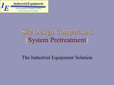 I E Industrial Equipment Servicing the North State Environmental Cleaning Systems Site Design Comparisons Site Design Comparisons (System Pretreatment)
