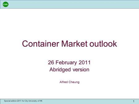 GSAL Special edition 2011 for City University of HK 1 Container Market outlook 26 February 2011 Abridged version Alfred Cheung.